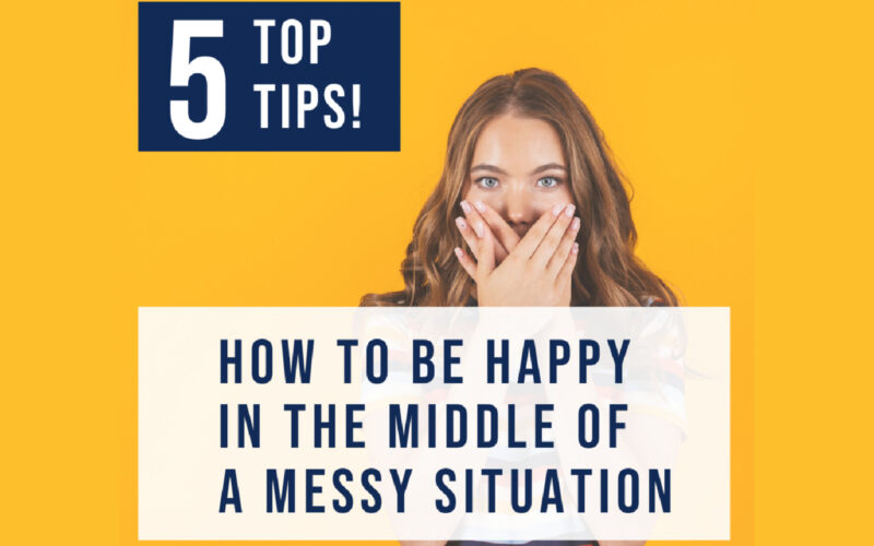 How to be happy in the middle of your mess